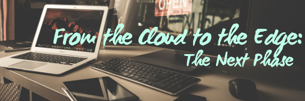From the Cloud to the Edge: The Next Phase