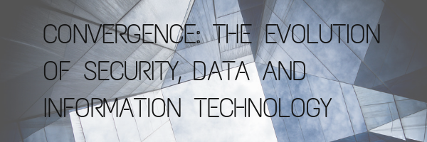 Convergence: The Evolution of Security, Data and Information Technology