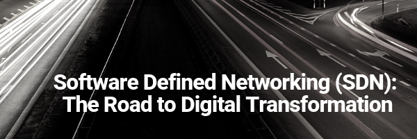 Software Defined Networking (SDN): The Road to Digital Transformation