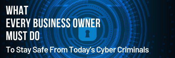 What Every Business Owner Must Do to Stay Safe From Today's Cyber Criminals